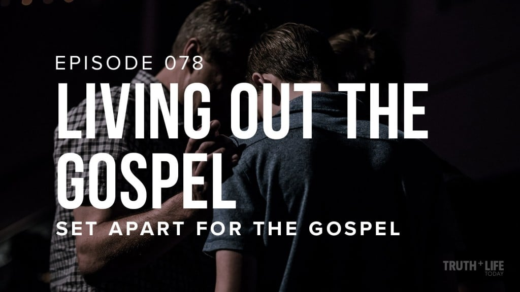 TRUTH and LIFE Today EP 78 Living Out the Gospel