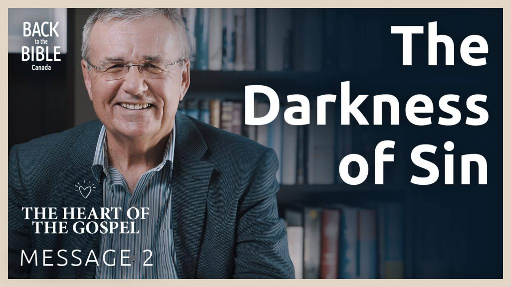 The Darkness of Sin - The Heart of the Gospel | Back to the Bible Canada with Dr. John Neufeld