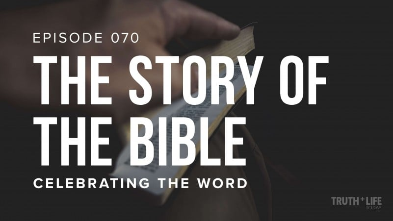 The Story of the Bible | TRUTH + LIFE Today | Ep. 70