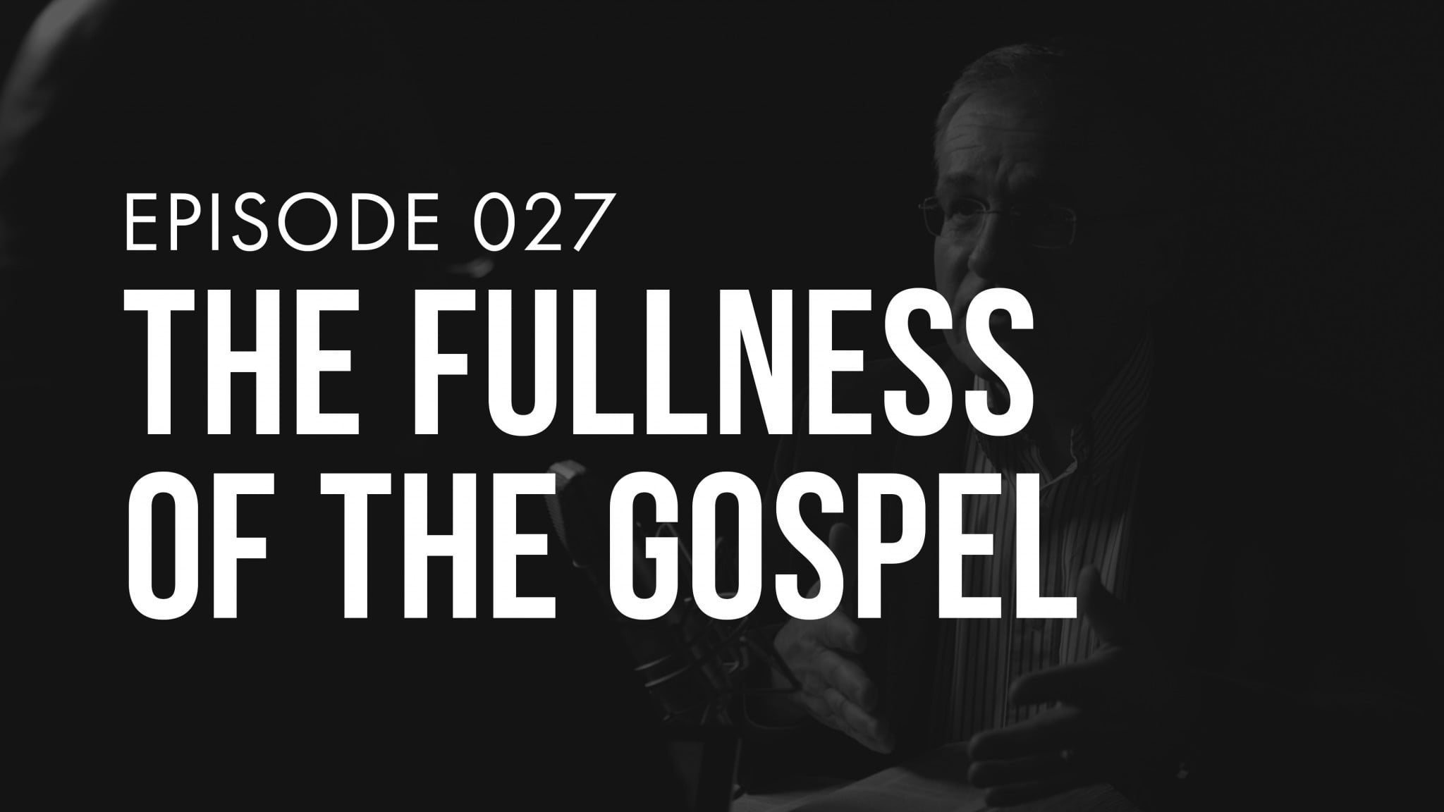 Ep. 027 | The Fullness of the Gospel | TRUTH + LIFE Today Show